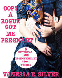 Oops A Rogue Got Me Pregnant!  - 5 Historical AND Erotic Fertility Short Stories
