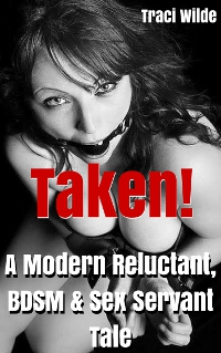 TAKEN! A Modern Reluctant, BDSM & Sex Servant Tale by Traci Wilde