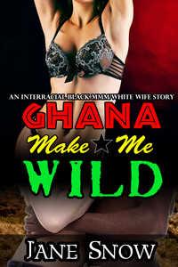 Ghana Make Me Wild (Interracial Gangbang Erotica) by Jane Snow