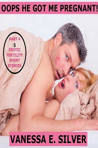 Oops He Got Me Pregnant! Part 4 - 5 Erotic Fertility Short Stories