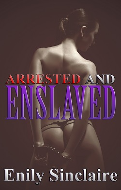 Arrested and Enslaved by Emily Sinclaire