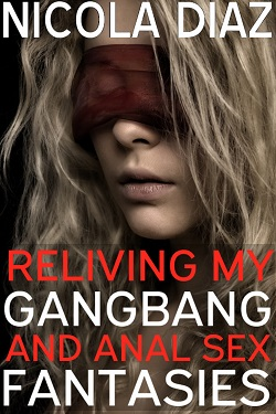 Reliving My Gangbang and Anal Sex Fantasies by Nicola Diaz
