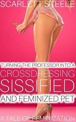 Turning The Professor Into A Crossdressing, Sissified and Feminized Pet