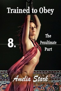 Trained to Obey: Part Eight - The Penultimate Part by Amelia Stark