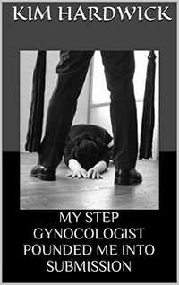 MY STEP GYNOCOLOGIST POUNDED ME INTO SUBMISSION